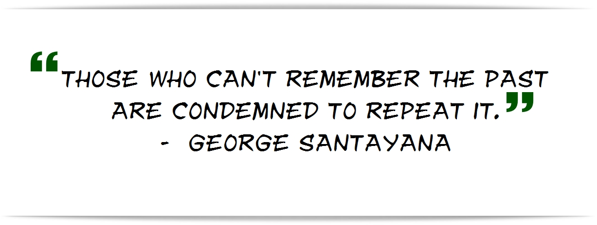 """Those who can't remember the past are condemned to repeat it."" - George Santayana"
