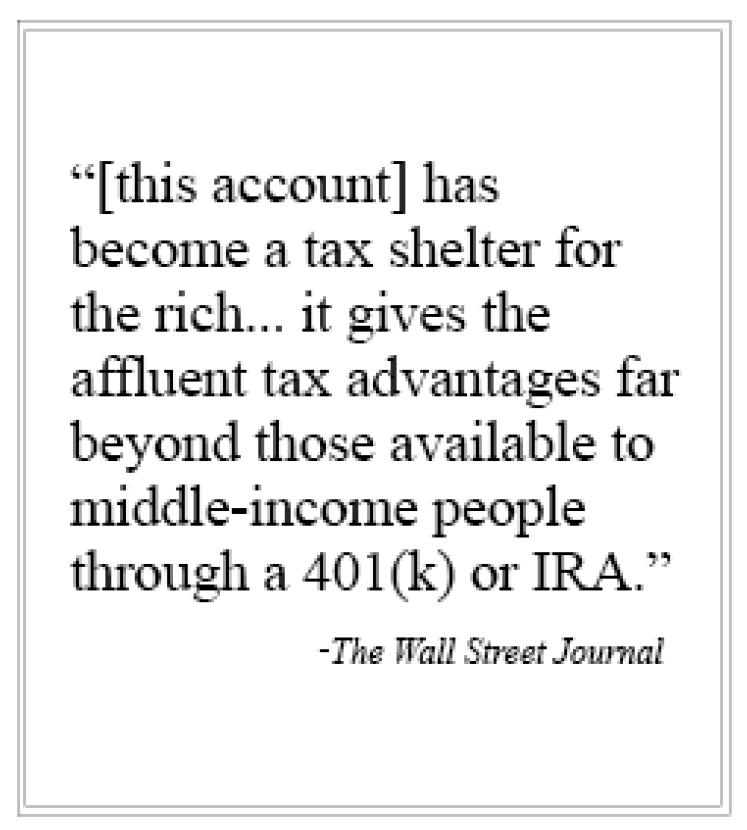 [this account] has become a tax shelter for the rich... it gives the affluent tax advantages far beyond those available to middle-income people through a 401(k) or IRA.