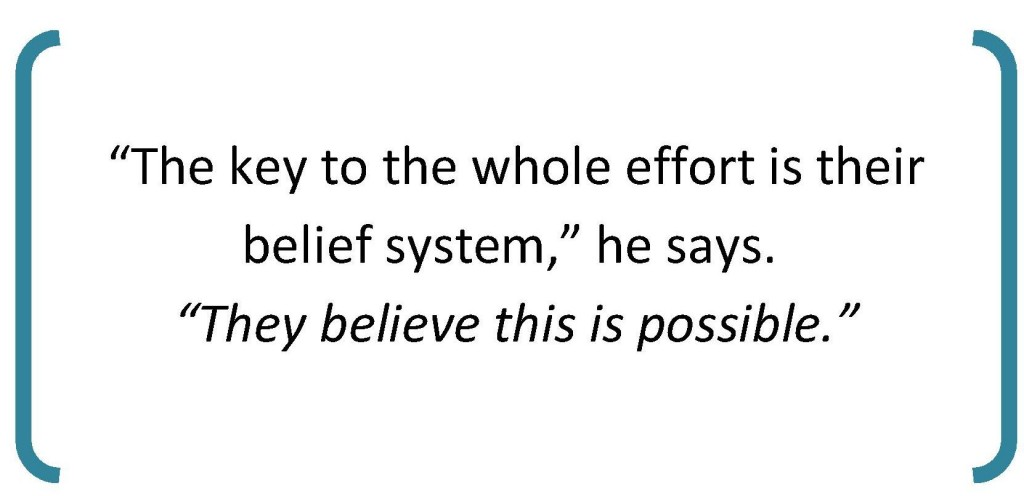 """The key to the whole effort is their belief system"" he says. ""They believe this is possible."""