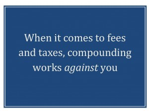 When it comes to fees and taxes, compounding works against you