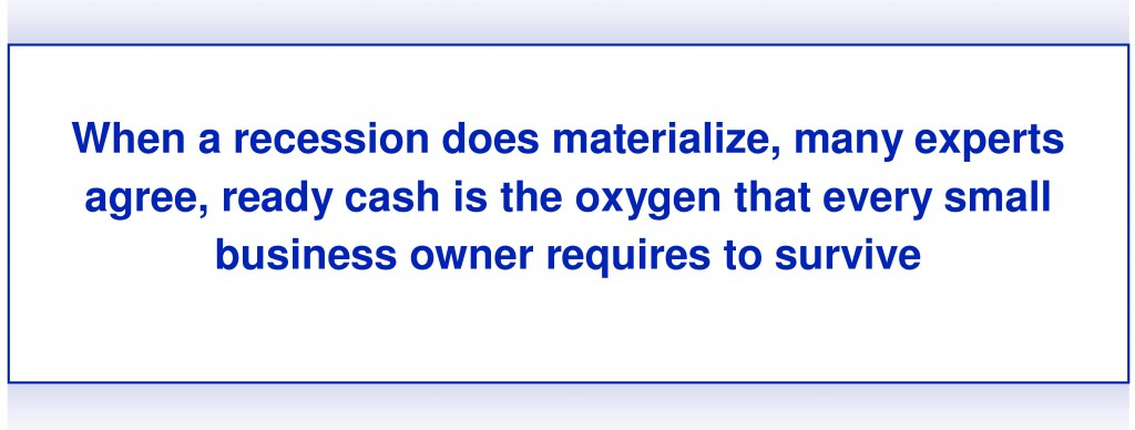 "Farley quote, ""When a recession does materialize, many experts agree, ready cash is the oxygen that every small business owner requires to survive."""
