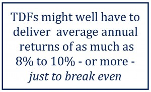 TDFs might well have to deliver  average annual  returns of as much as 8% to 10% - or more - just to break even